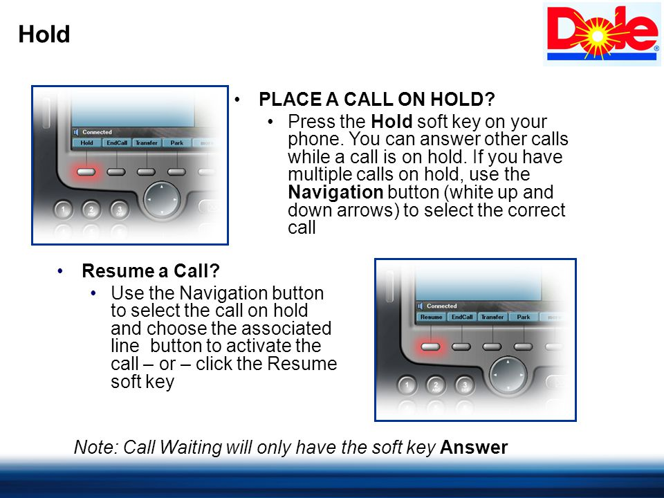 Hold PLACE A CALL ON HOLD. Press the Hold soft key on your phone.