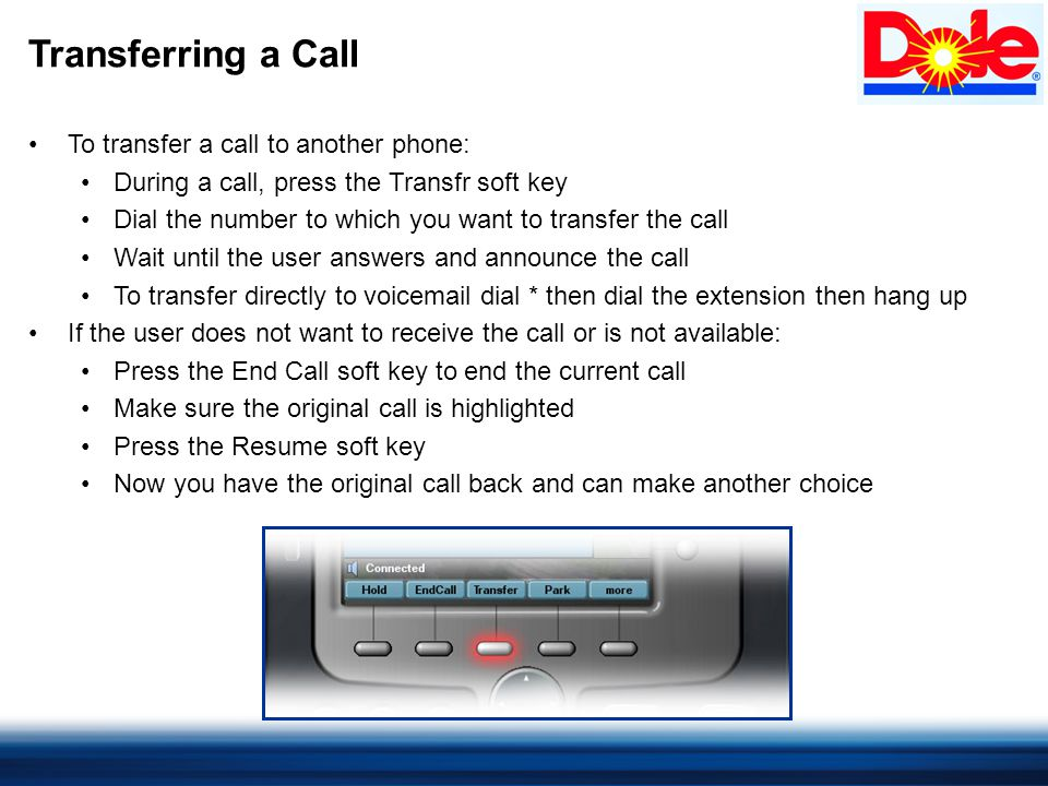 Transferring a Call To transfer a call to another phone: During a call, press the Transfr soft key Dial the number to which you want to transfer the call Wait until the user answers and announce the call To transfer directly to voicemail dial * then dial the extension then hang up If the user does not want to receive the call or is not available: Press the End Call soft key to end the current call Make sure the original call is highlighted Press the Resume soft key Now you have the original call back and can make another choice