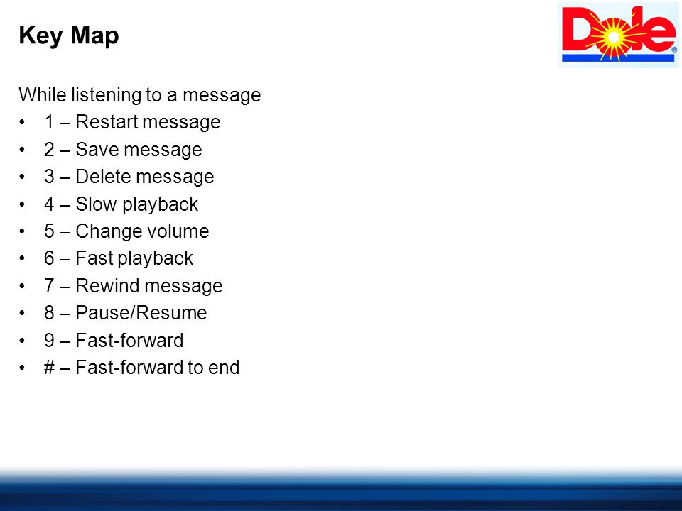 Key Map While listening to a message 1 – Restart message 2 – Save message 3 – Delete message 4 – Slow playback 5 – Change volume 6 – Fast playback 7 – Rewind message 8 – Pause/Resume 9 – Fast-forward # – Fast-forward to end