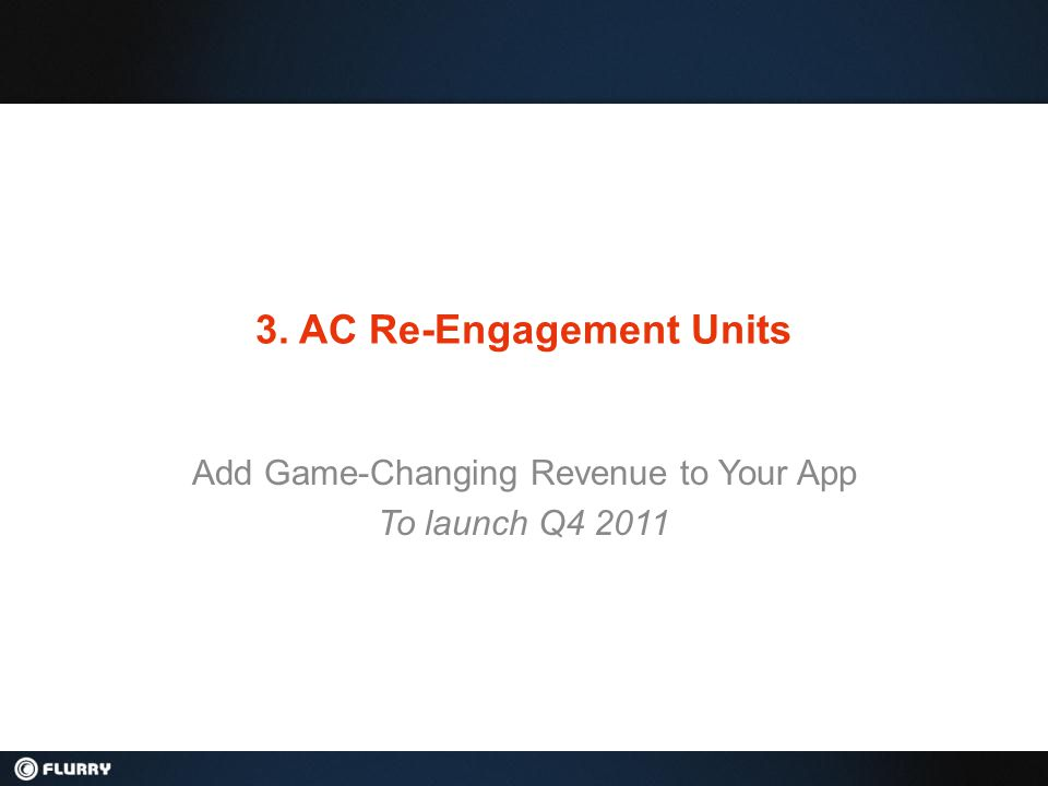 3. AC Re-Engagement Units Add Game-Changing Revenue to Your App To launch Q4 2011