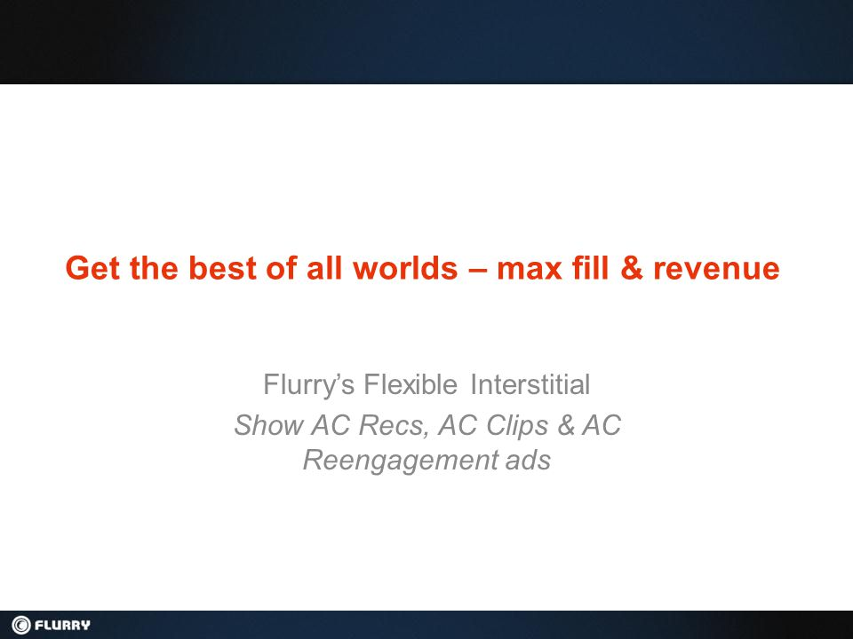 Get the best of all worlds – max fill & revenue Flurry's Flexible Interstitial Show AC Recs, AC Clips & AC Reengagement ads