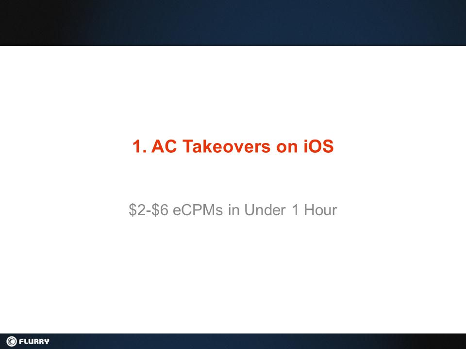 Why Use AC Takeovers on iOS $2-6 eCPM opportunity (Aug 2011) Highest payout per install ($0.50+) Large, diverse advertiser pool Cross-promote your own apps for FREE Flexible integration can take under 1 hr Targeted App Recommendations based on real usage data (100k+ apps tracked) Custom Takeover Example AC Takeover Benefits