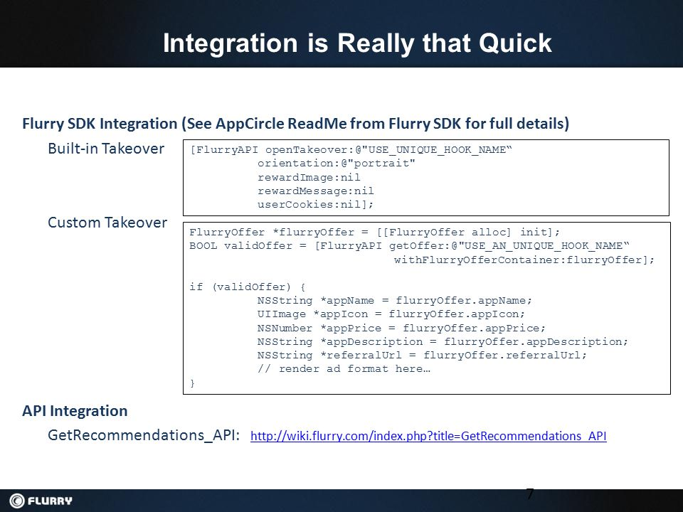 Integration is Really that Quick 7 Flurry SDK Integration (See AppCircle ReadMe from Flurry SDK for full details) Built-in Takeover Custom Takeover API Integration GetRecommendations_API: http://wiki.flurry.com/index.php?title=GetRecommendations_API http://wiki.flurry.com/index.php?title=GetRecommendations_API [FlurryAPI openTakeover:@ USE_UNIQUE_HOOK_NAME orientation:@ portrait rewardImage:nil rewardMessage:nil userCookies:nil]; FlurryOffer *flurryOffer = [[FlurryOffer alloc] init]; BOOL validOffer = [FlurryAPI getOffer:@ USE_AN_UNIQUE_HOOK_NAME withFlurryOfferContainer:flurryOffer]; if (validOffer) { NSString *appName = flurryOffer.appName; UIImage *appIcon = flurryOffer.appIcon; NSNumber *appPrice = flurryOffer.appPrice; NSString *appDescription = flurryOffer.appDescription; NSString *referralUrl = flurryOffer.referralUrl; // render ad format here… }