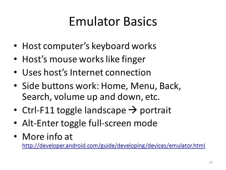 Emulator Basics Host computer's keyboard works Host's mouse works like finger Uses host's Internet connection Side buttons work: Home, Menu, Back, Search, volume up and down, etc.