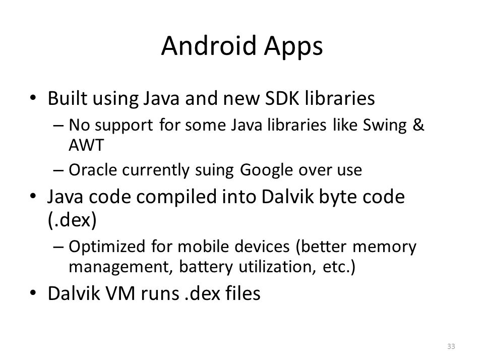 Android Apps Built using Java and new SDK libraries – No support for some Java libraries like Swing & AWT – Oracle currently suing Google over use Java code compiled into Dalvik byte code (.dex) – Optimized for mobile devices (better memory management, battery utilization, etc.) Dalvik VM runs.dex files 33