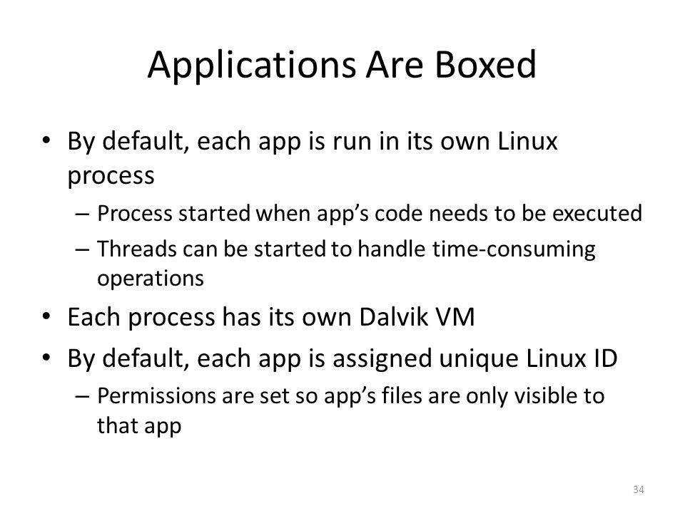 Applications Are Boxed By default, each app is run in its own Linux process – Process started when app's code needs to be executed – Threads can be started to handle time-consuming operations Each process has its own Dalvik VM By default, each app is assigned unique Linux ID – Permissions are set so app's files are only visible to that app 34