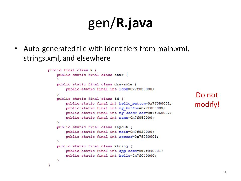 gen/R.java Auto-generated file with identifiers from main.xml, strings.xml, and elsewhere 43 Do not modify!