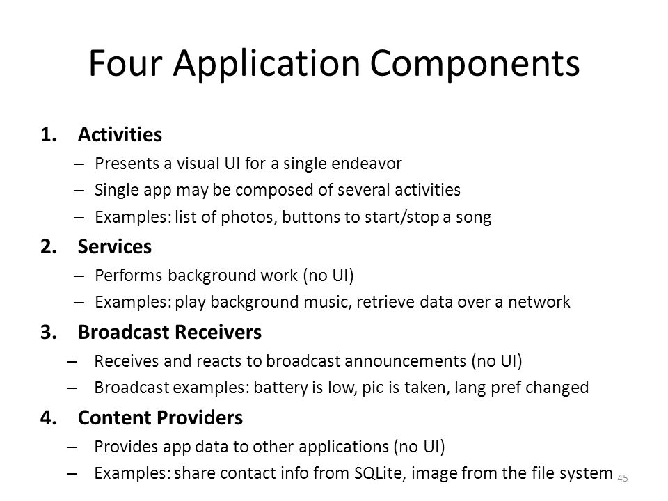 Four Application Components 1.Activities – Presents a visual UI for a single endeavor – Single app may be composed of several activities – Examples: list of photos, buttons to start/stop a song 2.Services – Performs background work (no UI) – Examples: play background music, retrieve data over a network 3.Broadcast Receivers – Receives and reacts to broadcast announcements (no UI) – Broadcast examples: battery is low, pic is taken, lang pref changed 4.Content Providers – Provides app data to other applications (no UI) – Examples: share contact info from SQLite, image from the file system 45