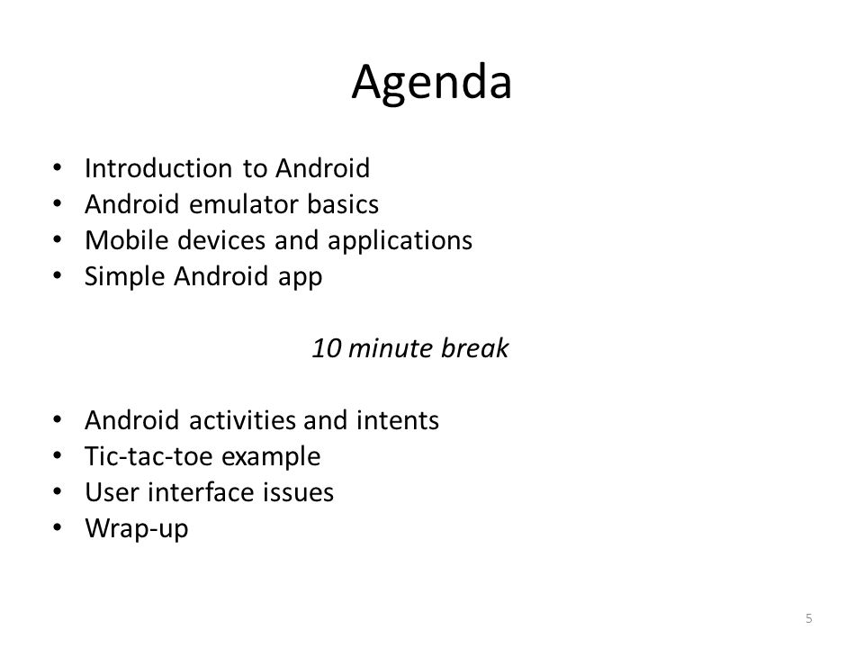 Agenda Introduction to Android Android emulator basics Mobile devices and applications Simple Android app 10 minute break Android activities and intents Tic-tac-toe example User interface issues Wrap-up 5