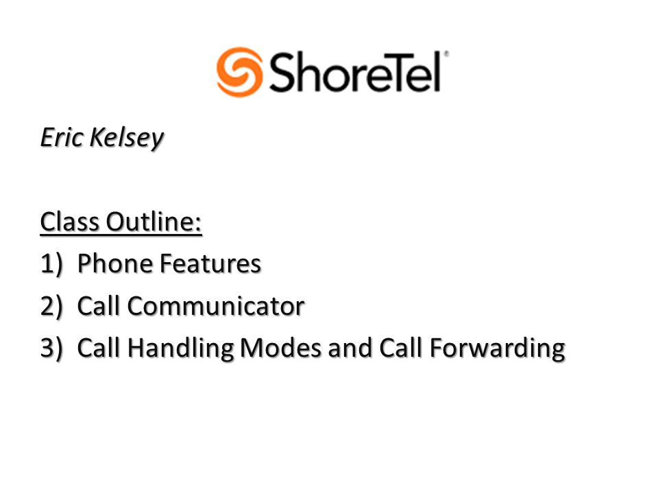 Eric Kelsey Class Outline: 1)Phone Features 2)Call Communicator 3)Call Handling Modes and Call Forwarding