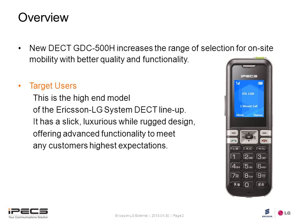 Ericsson-LG External | 2013-01-30 | Page 2 Slide title 30 pt Text and bullet level 1 minimum 24 pt Bullets level 2-5 minimum 20 pt Do not add objects or text in the footer area Overview New DECT GDC-500H increases the range of selection for on-site mobility with better quality and functionality.