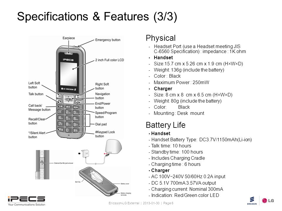 Ericsson-LG External | 2013-01-30 | Page 6 Slide title 30 pt Text and bullet level 1 minimum 24 pt Bullets level 2-5 minimum 20 pt Do not add objects or text in the footer area Battery Life Physical Handset - Handset Battery Type: DC3.7V/1150mAh(Li-ion) - Talk time: 10 hours - Standby time: 100 hours - Includes Charging Cradle - Charging time : 6 hours Charger - AC 100V~240V 50/60Hz 0.2A input - DC 5.1V 700mA 3.57VA output - Charging current: Nominal 300mA - Indication: Red/Green color LED - Headset Port (use a Headset meeting JIS C-6560 Specification) : impedance : 1K ohm Handset - Size:15.7 cm x 5.26 cm x 1.9 cm (H×W×D) - Weight: 136g (include the battery) - Color : Black - Maximum Power : 250mW Charger - Size: 8 cm x 8 cm x 6.5 cm (H×W×D) - Weight: 80g (include the battery) - Color: Black - Mounting : Desk mount Specifications & Features (3/3)
