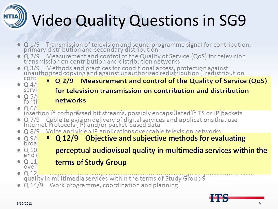 Video Quality Questions in SG9 ●Q 1/9 Transmission of television and sound programme signal for contribution, primary distribution and secondary distribution ●Q 2/9 Measurement and control of the Quality of Service (QoS) for television transmission on contribution and distribution networks ●Q 3/9 Methods and practices for conditional access, protection against unauthorized copying and against unauthorized redistribution ( redistribution control for digital cable television distribution to the home) ●Q 4/9 Application programming interfaces (API) for advanced content distribution services within the scope of Study Group 9 ●Q 5/9 Functional requirements for a universal integrated receiver or set-top box for the reception of advanced content distribution services ●Q 6/9 Digital programme delivery controls for multiplexing, switching and insertion in compressed bit streams, possibly encapsulated in TS or IP packets ●Q 7/9 Cable television delivery of digital services and applications that use Internet Protocols (IP) and/or packet-based data ●Q 8/9 Voice and video IP applications over cable television networks ●Q 9/9 The extension of network-based content distribution services over broadband in Home Networks ●Q 10/9 Requirements and methods to delivery sound and television programmes and other multimedia services over IP networks for advanced service platforms ●Q 11/9 Transmission of multichannel analogue and/or digital television signals over optical access networks ●Q 12/9 Objective and subjective methods for evaluating perceptual audiovisual quality in multimedia services within the terms of Study Group 9 ●Q 14/9 Work programme, coordination and planning 9/30/2012 9