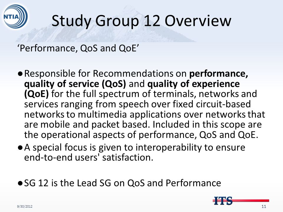 Study Group 12 Overview 'Performance, QoS and QoE' ●Responsible for Recommendations on performance, quality of service (QoS) and quality of experience (QoE) for the full spectrum of terminals, networks and services ranging from speech over fixed circuit-based networks to multimedia applications over networks that are mobile and packet based.