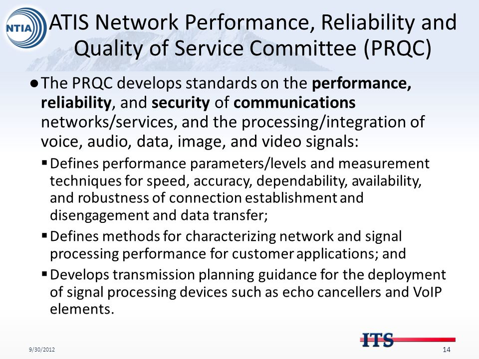 ATIS Network Performance, Reliability and Quality of Service Committee (PRQC) ●The PRQC develops standards on the performance, reliability, and security of communications networks/services, and the processing/integration of voice, audio, data, image, and video signals:  Defines performance parameters/levels and measurement techniques for speed, accuracy, dependability, availability, and robustness of connection establishment and disengagement and data transfer;  Defines methods for characterizing network and signal processing performance for customer applications; and  Develops transmission planning guidance for the deployment of signal processing devices such as echo cancellers and VoIP elements.