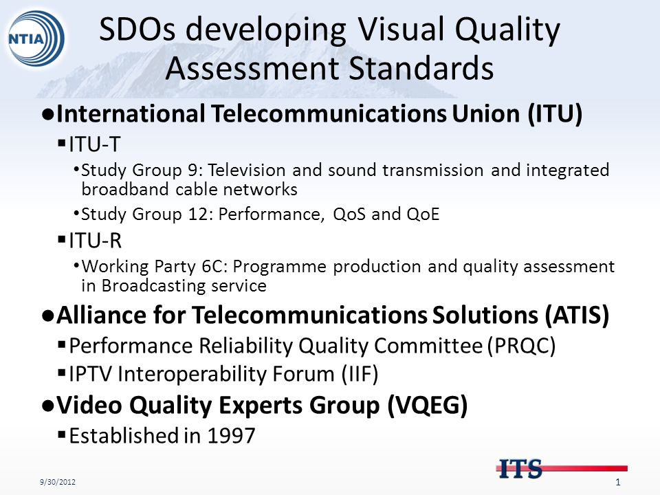 SDOs developing Visual Quality Assessment Standards ●International Telecommunications Union (ITU)  ITU-T Study Group 9: Television and sound transmission and integrated broadband cable networks Study Group 12: Performance, QoS and QoE  ITU-R Working Party 6C: Programme production and quality assessment in Broadcasting service ●Alliance for Telecommunications Solutions (ATIS)  Performance Reliability Quality Committee (PRQC)  IPTV Interoperability Forum (IIF) ●Video Quality Experts Group (VQEG)  Established in 1997 9/30/2012 1