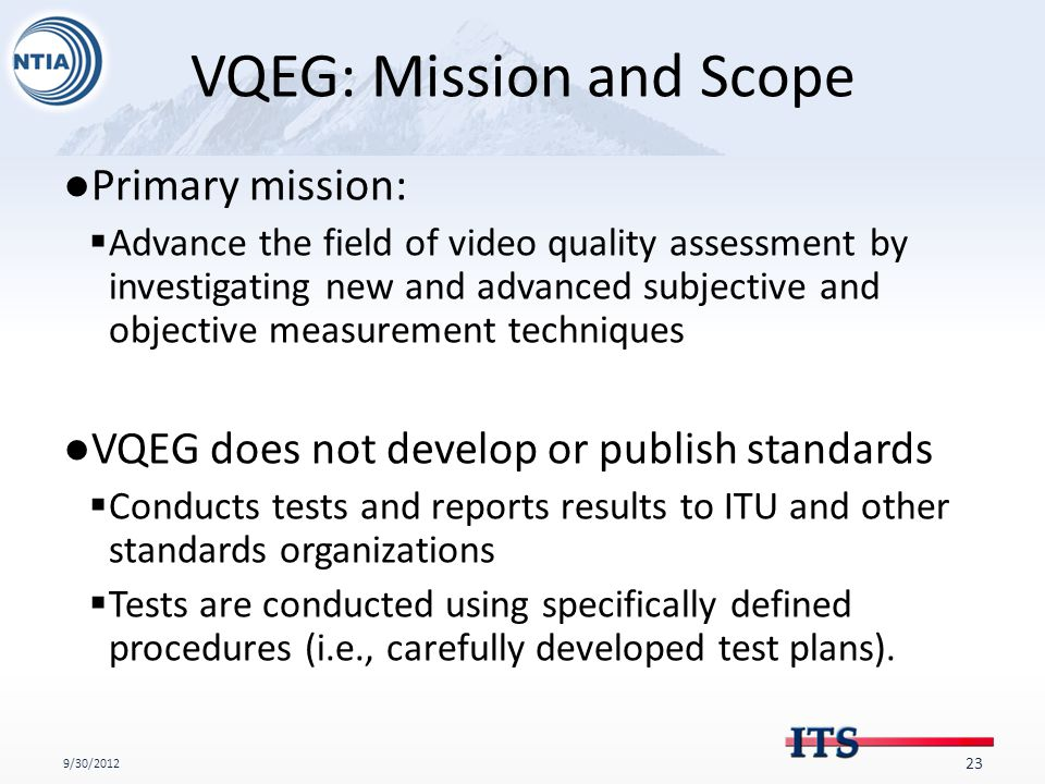 VQEG: Mission and Scope ●Primary mission:  Advance the field of video quality assessment by investigating new and advanced subjective and objective measurement techniques ●VQEG does not develop or publish standards  Conducts tests and reports results to ITU and other standards organizations  Tests are conducted using specifically defined procedures (i.e., carefully developed test plans).