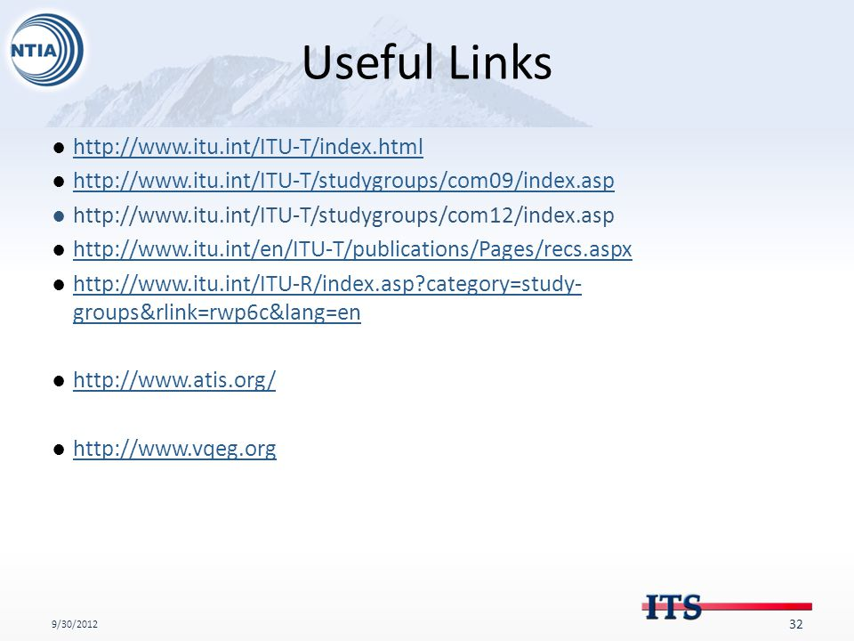 Useful Links ●http://www.itu.int/ITU-T/index.htmlhttp://www.itu.int/ITU-T/index.html ●http://www.itu.int/ITU-T/studygroups/com09/index.asphttp://www.itu.int/ITU-T/studygroups/com09/index.asp ●http://www.itu.int/ITU-T/studygroups/com12/index.asp ●http://www.itu.int/en/ITU-T/publications/Pages/recs.aspxhttp://www.itu.int/en/ITU-T/publications/Pages/recs.aspx ●http://www.itu.int/ITU-R/index.asp category=study- groups&rlink=rwp6c&lang=enhttp://www.itu.int/ITU-R/index.asp category=study- groups&rlink=rwp6c&lang=en ●http://www.atis.org/http://www.atis.org/ ●http://www.vqeg.orghttp://www.vqeg.org 9/30/2012 32
