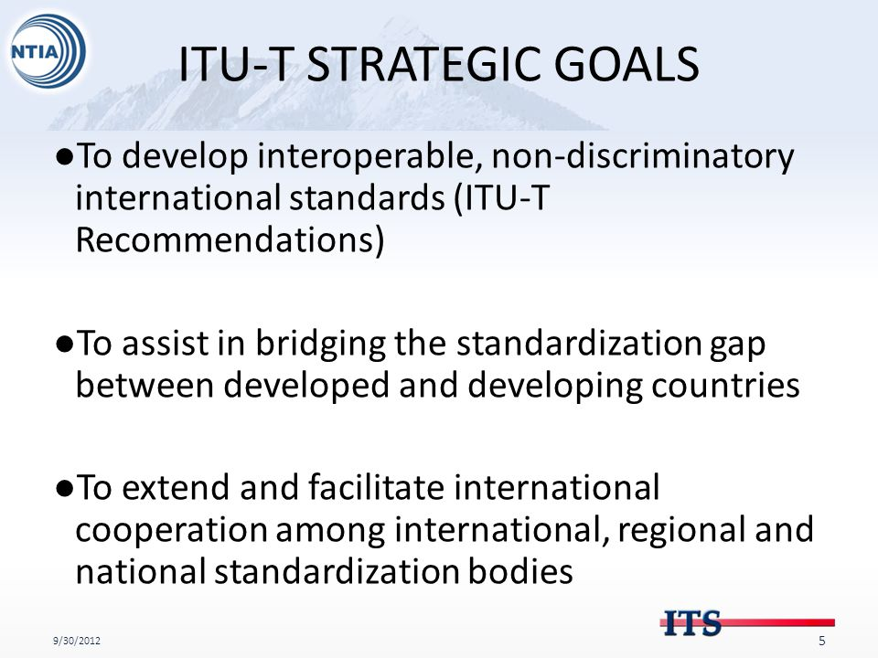 ITU-T STRATEGIC GOALS ●To develop interoperable, non-discriminatory international standards (ITU-T Recommendations) ●To assist in bridging the standardization gap between developed and developing countries ●To extend and facilitate international cooperation among international, regional and national standardization bodies 9/30/2012 5
