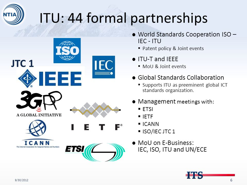 ITU: 44 formal partnerships 9/30/2012 6 ●World Standards Cooperation ISO – IEC - ITU  Patent policy & Joint events ●ITU-T and IEEE  MoU & Joint events ●Global Standards Collaboration  Supports ITU as preeminent global ICT standards organization.
