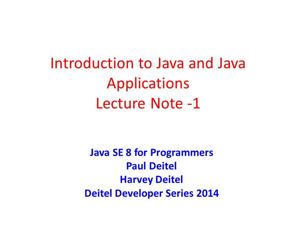 Introduction to Java and Java Applications Lecture Note -1 Java SE 8 for Programmers Paul Deitel Harvey Deitel Deitel Developer Series 2014