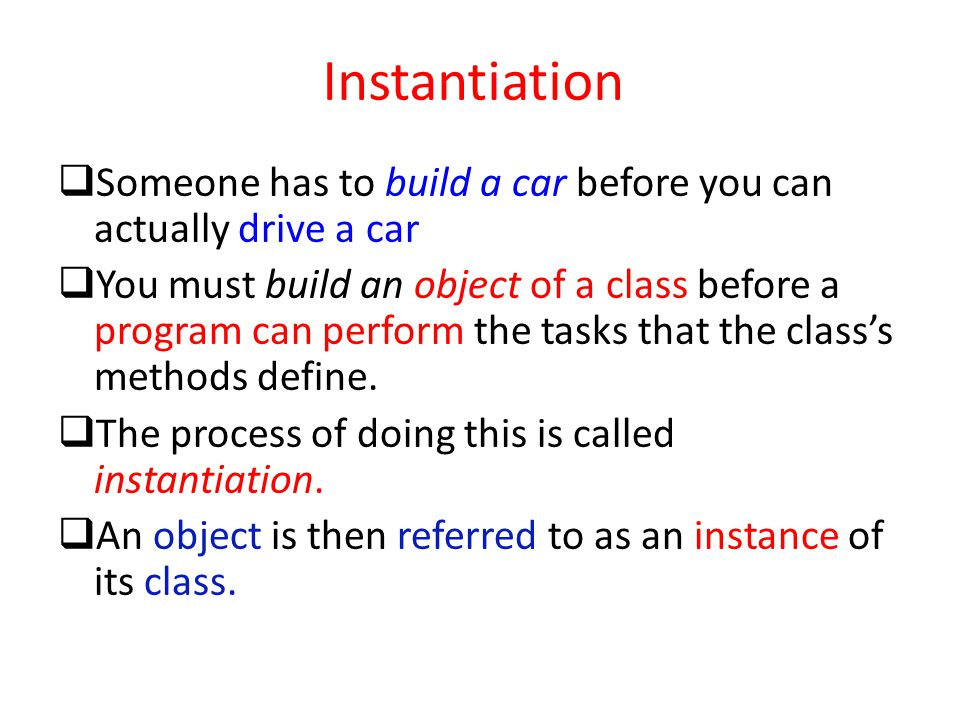 Instantiation  Someone has to build a car before you can actually drive a car  You must build an object of a class before a program can perform the
