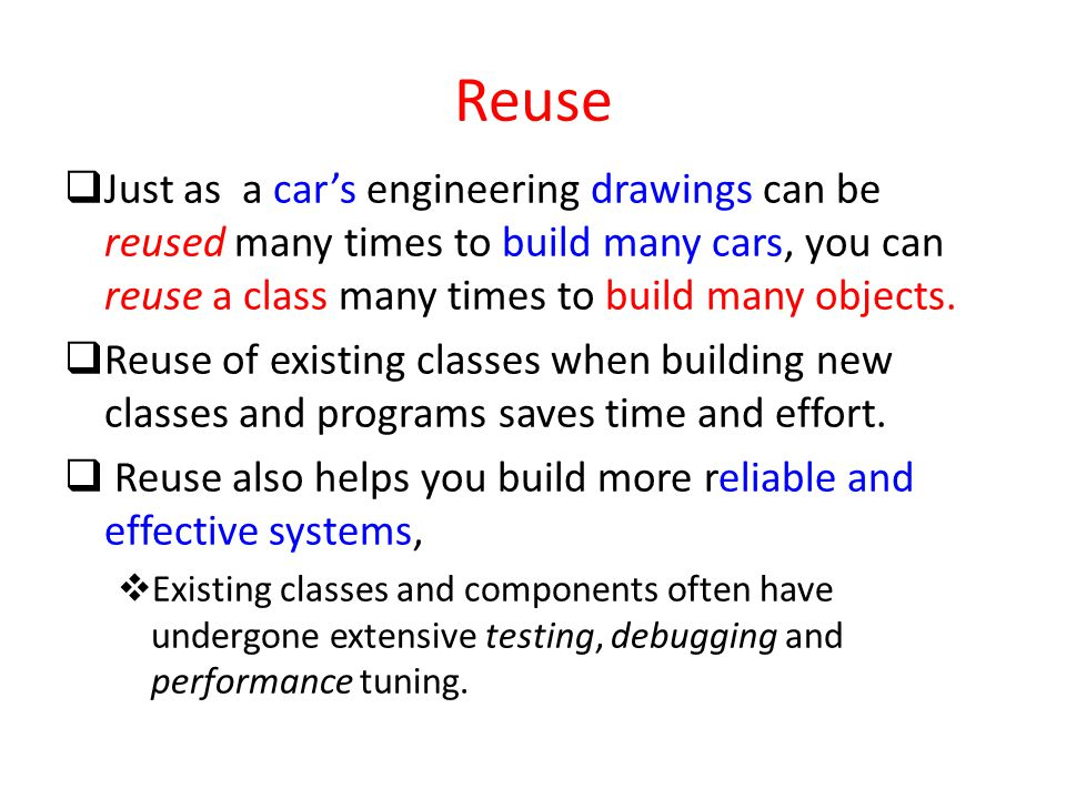 Reuse  Just as a car's engineering drawings can be reused many times to build many cars, you can reuse a class many times to build many objects.  Re