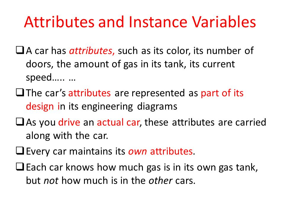 Attributes and Instance Variables  A car has attributes, such as its color, its number of doors, the amount of gas in its tank, its current speed…..
