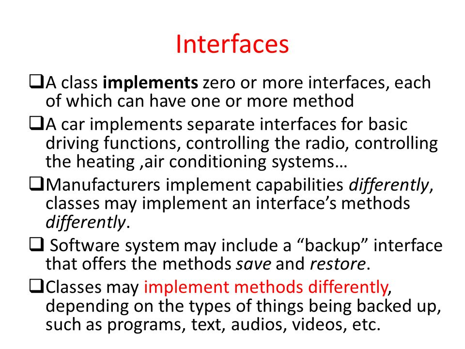 Interfaces  A class implements zero or more interfaces, each of which can have one or more method  A car implements separate interfaces for basic dr