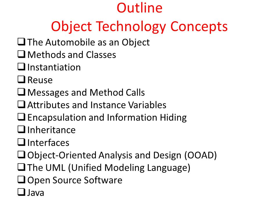 Outline Object Technology Concepts  The Automobile as an Object  Methods and Classes  Instantiation  Reuse  Messages and Method Calls  Attribute