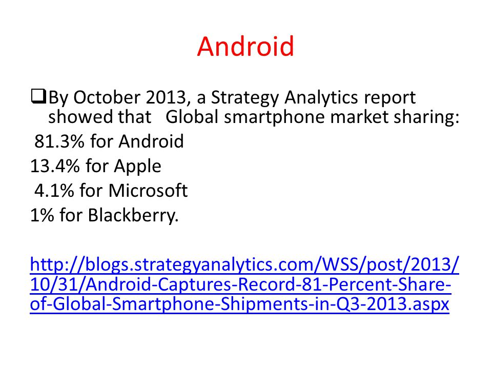 Android  By October 2013, a Strategy Analytics report showed that Global smartphone market sharing: 81.3% for Android 13.4% for Apple 4.1% for Micros
