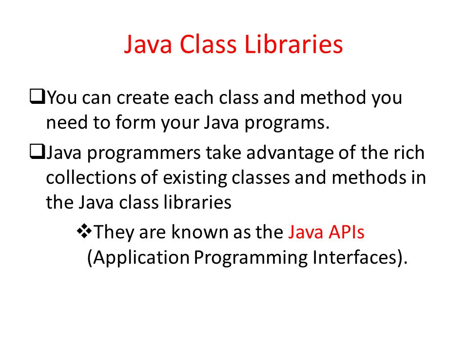 Java Class Libraries  You can create each class and method you need to form your Java programs.  Java programmers take advantage of the rich collect