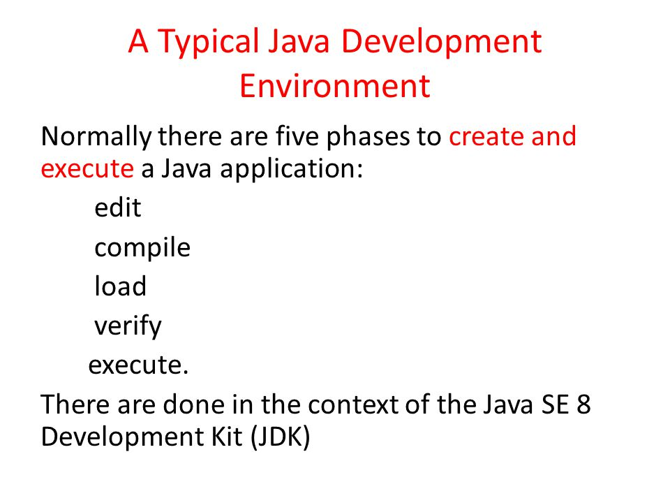 A Typical Java Development Environment Normally there are five phases to create and execute a Java application: edit compile load verify execute. Ther