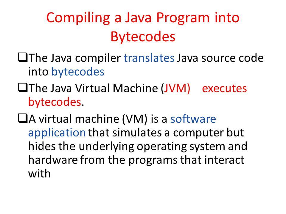 Compiling a Java Program into Bytecodes  The Java compiler translates Java source code into bytecodes  The Java Virtual Machine (JVM) executes bytec