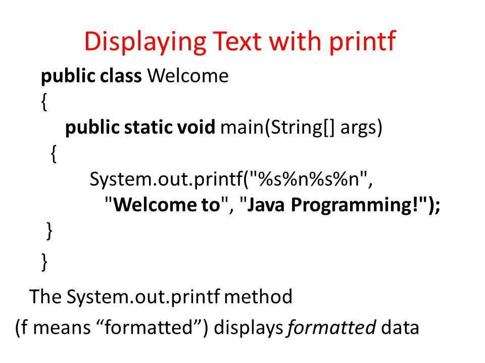 """Displaying Text with printf The System.out.printf method (f means """"formatted"""") displays formatted data public class Welcome { public static void main("""