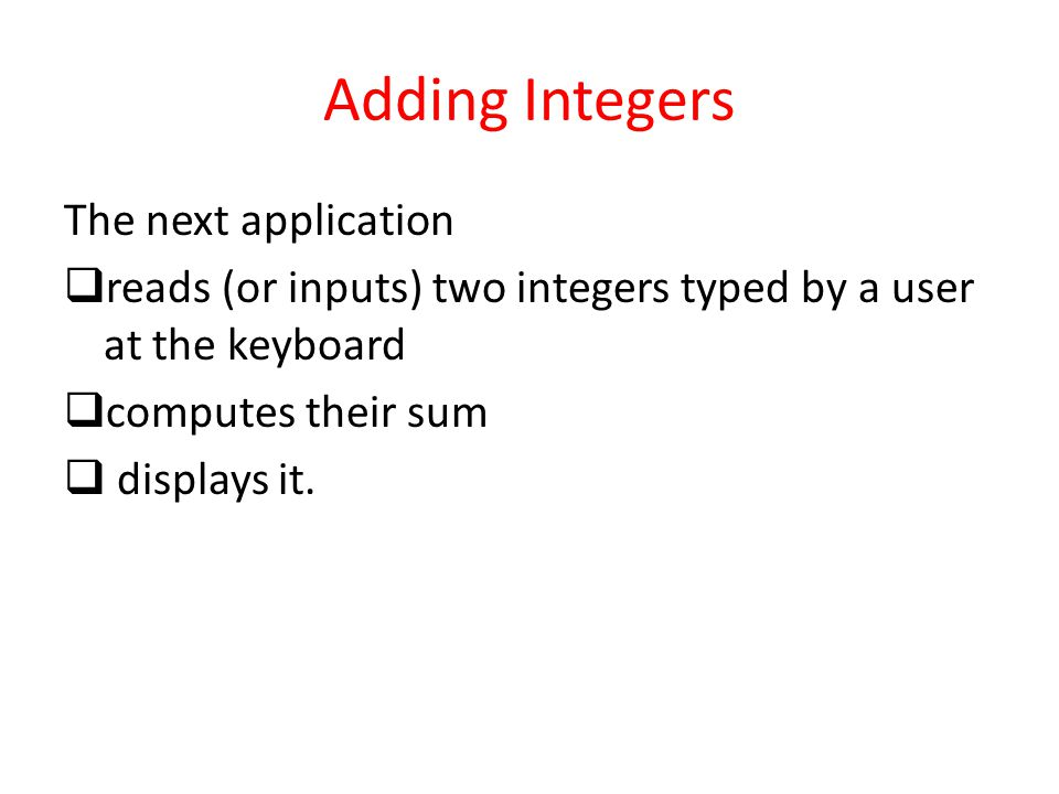 Adding Integers The next application  reads (or inputs) two integers typed by a user at the keyboard  computes their sum  displays it.
