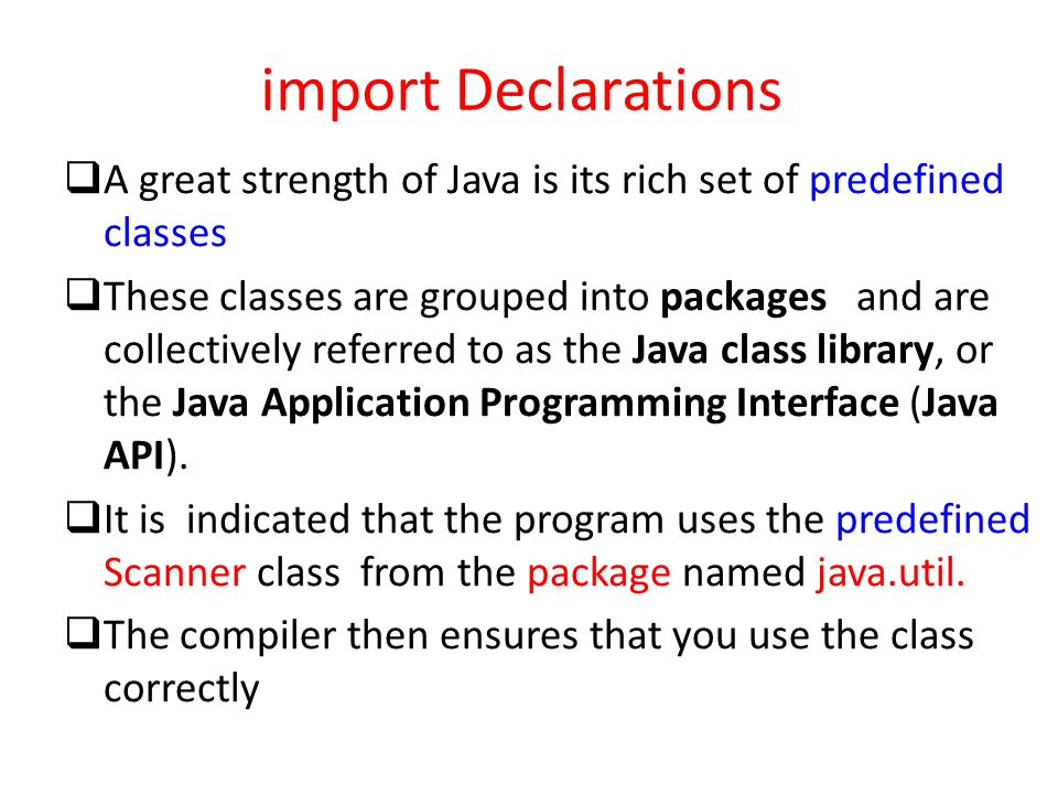 import Declarations  A great strength of Java is its rich set of predefined classes  These classes are grouped into packages and are collectively re