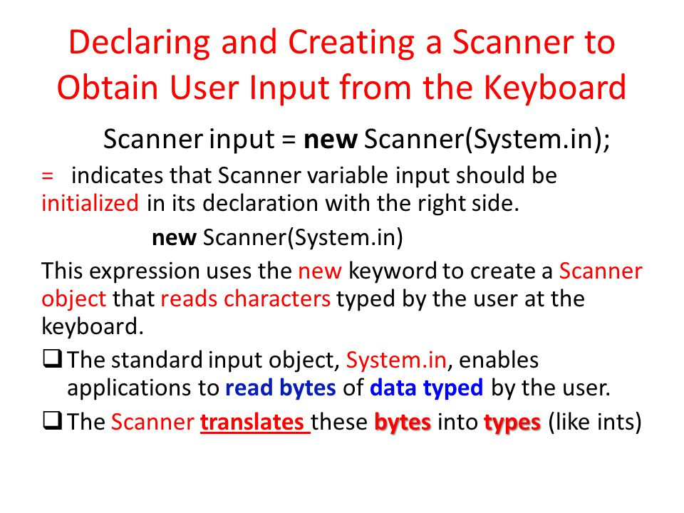 Declaring and Creating a Scanner to Obtain User Input from the Keyboard Scanner input = new Scanner(System.in); = indicates that Scanner variable inpu