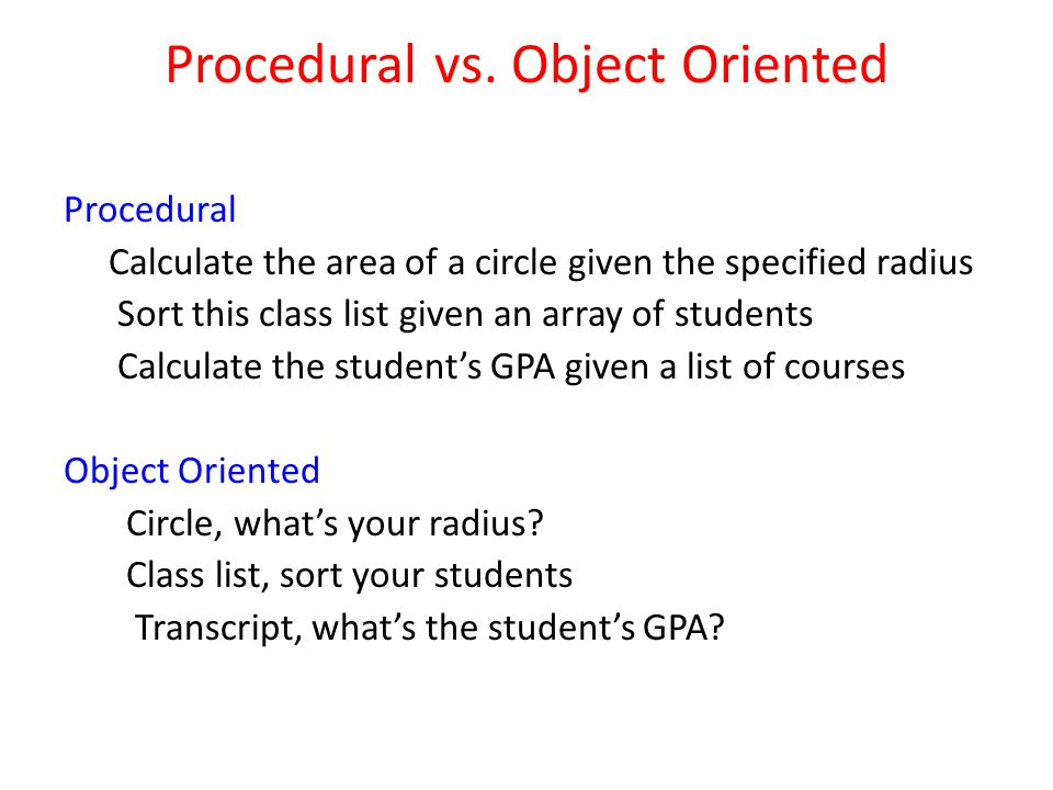 Procedural vs. Object Oriented Procedural Calculate the area of a circle given the specified radius Sort this class list given an array of students Ca