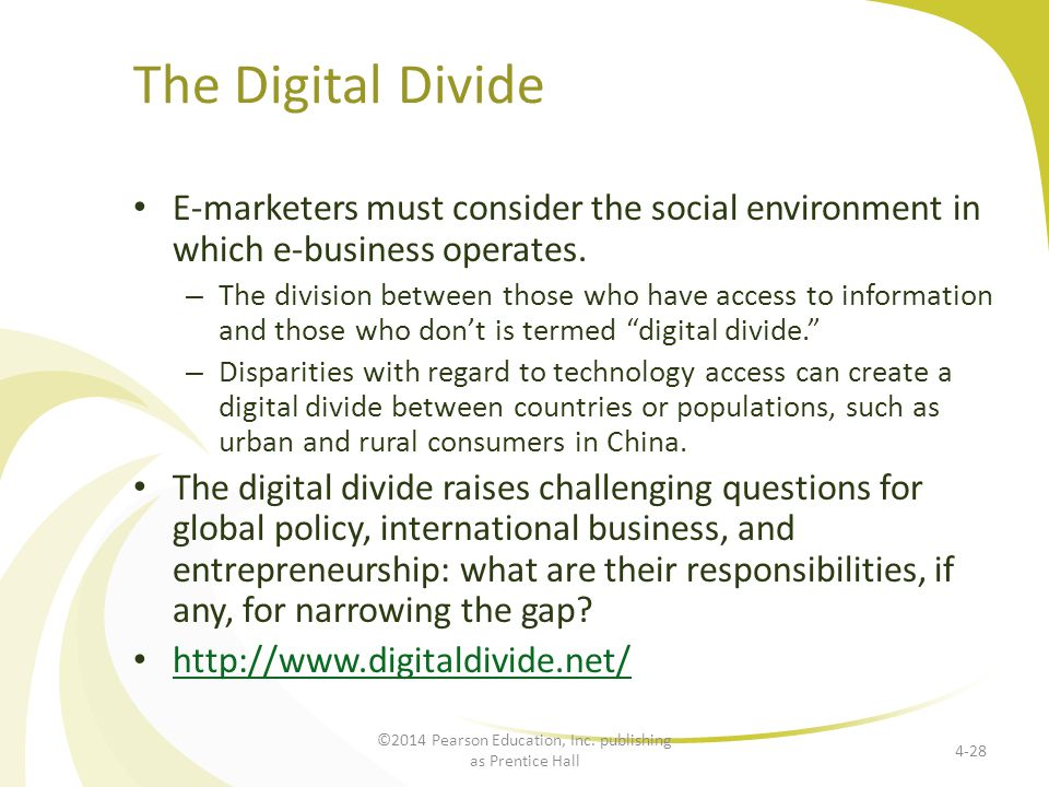 The Digital Divide E-marketers must consider the social environment in which e-business operates. – The division between those who have access to info