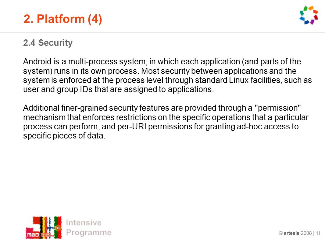 © artesis 2008 | 11 2.4 Security Android is a multi-process system, in which each application (and parts of the system) runs in its own process. Most