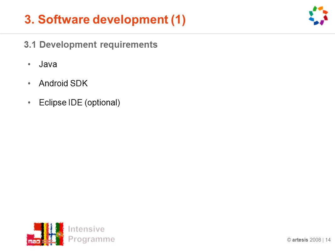 © artesis 2008 | 14 3.1 Development requirements Java Android SDK Eclipse IDE (optional) 3.