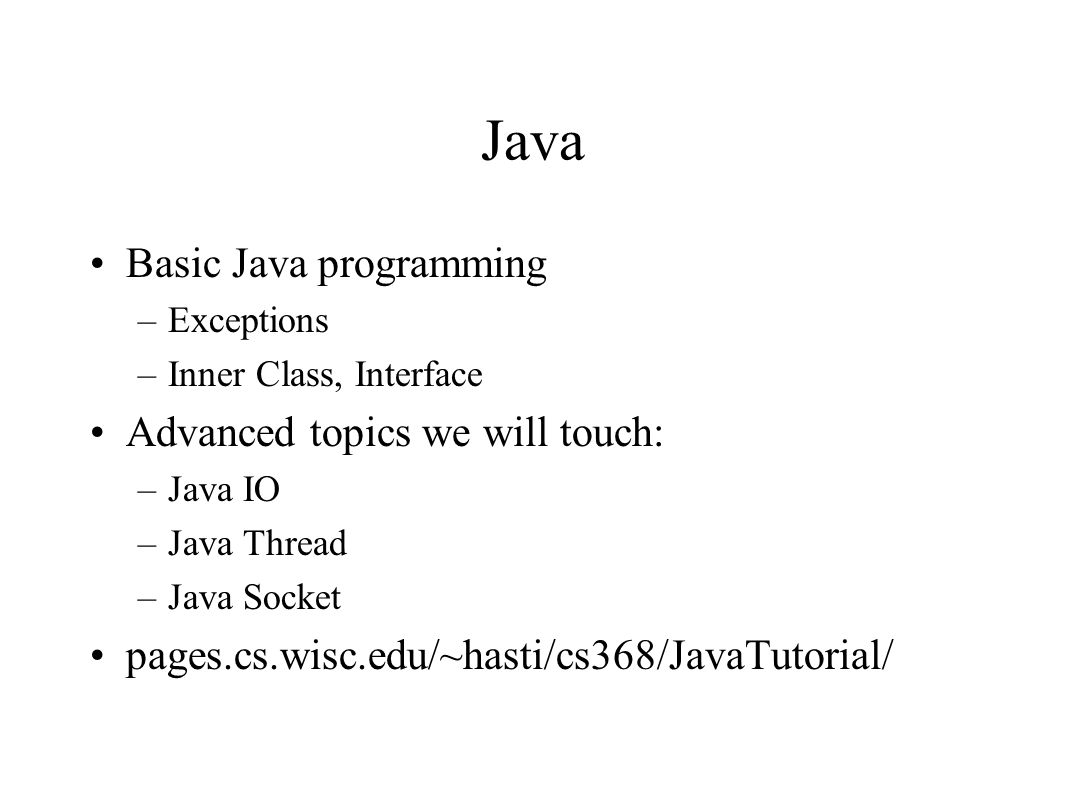 Java Basic Java programming –Exceptions –Inner Class, Interface Advanced topics we will touch: –Java IO –Java Thread –Java Socket pages.cs.wisc.edu/~h