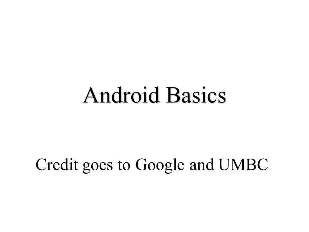 Android Basics Credit goes to Google and UMBC