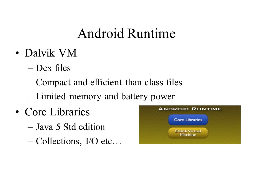 Android Runtime Dalvik VM –Dex files –Compact and efficient than class files –Limited memory and battery power Core Libraries –Java 5 Std edition –Collections, I/O etc…