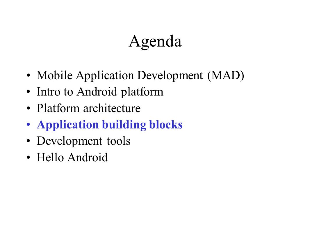 Agenda Mobile Application Development (MAD) Intro to Android platform Platform architecture Application building blocks Development tools Hello Android