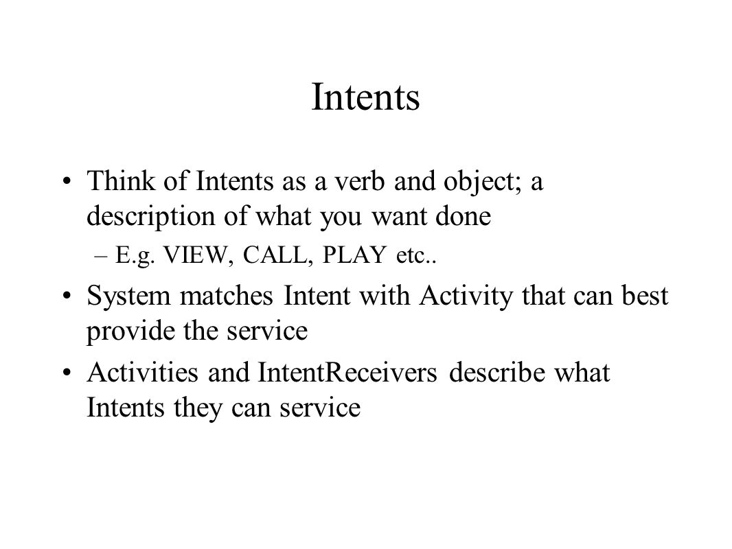 Intents Think of Intents as a verb and object; a description of what you want done –E.g. VIEW, CALL, PLAY etc.. System matches Intent with Activity th