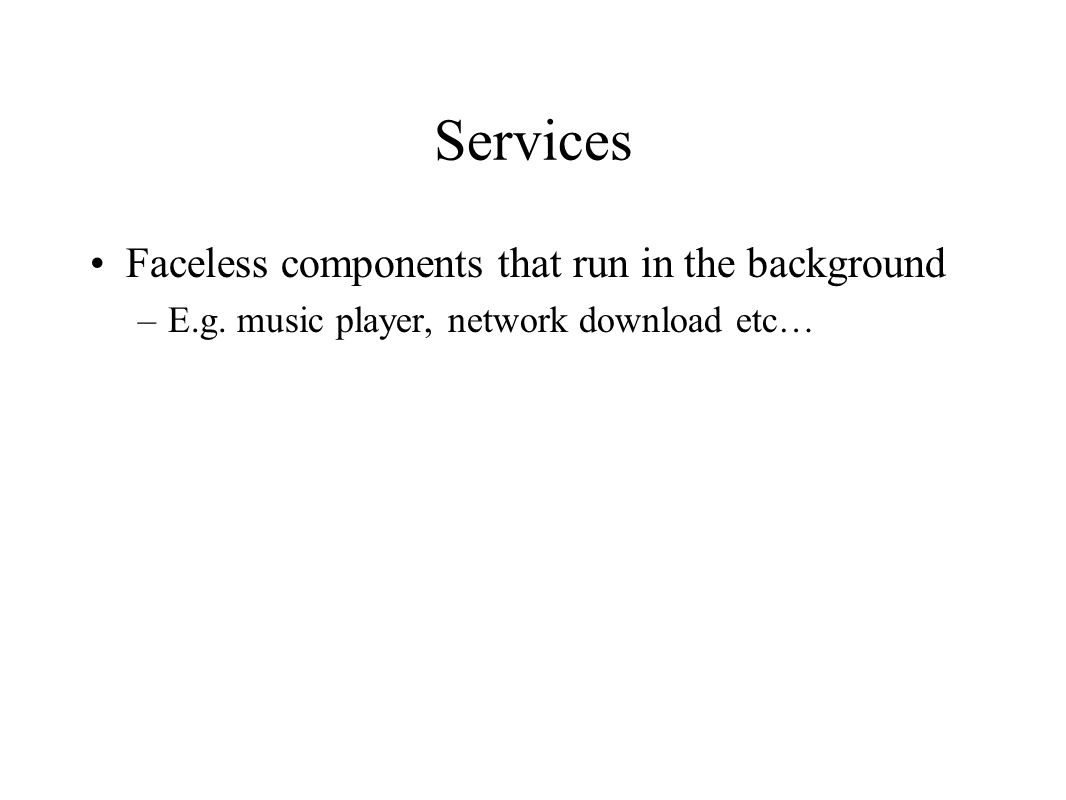 Services Faceless components that run in the background –E.g. music player, network download etc…