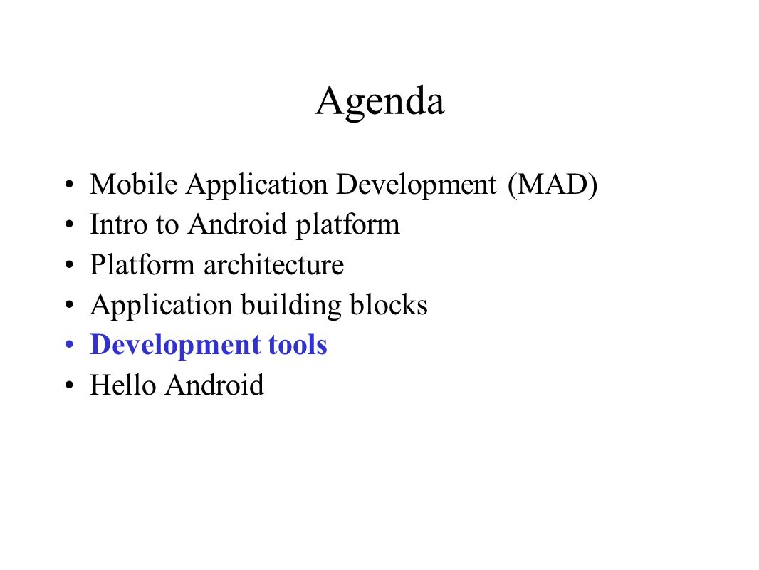 Agenda Mobile Application Development (MAD) Intro to Android platform Platform architecture Application building blocks Development tools Hello Androi