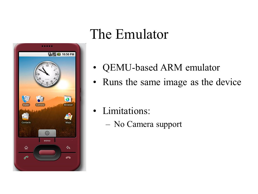 The Emulator QEMU-based ARM emulator Runs the same image as the device Limitations: –No Camera support